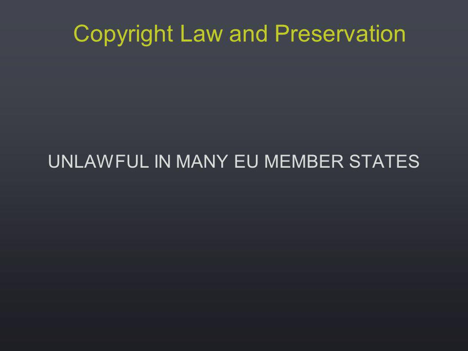 Copyright Law and Preservation UNLAWFUL IN MANY EU MEMBER STATES