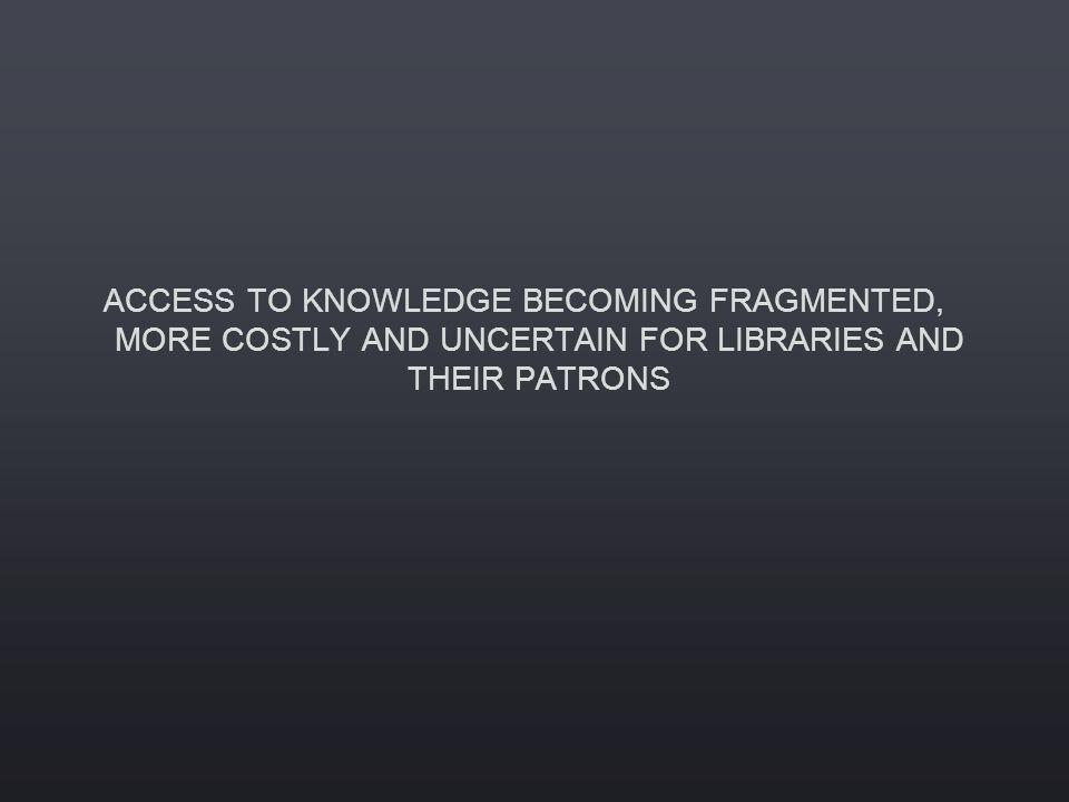 ACCESS TO KNOWLEDGE BECOMING FRAGMENTED, MORE COSTLY AND UNCERTAIN FOR LIBRARIES AND THEIR PATRONS