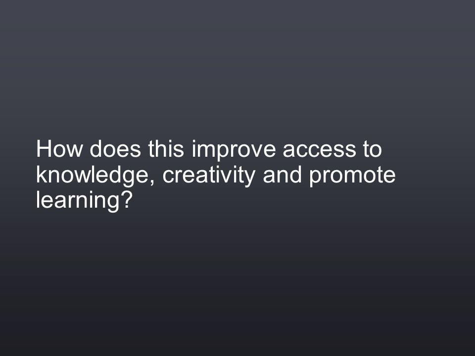 How does this improve access to knowledge, creativity and promote learning