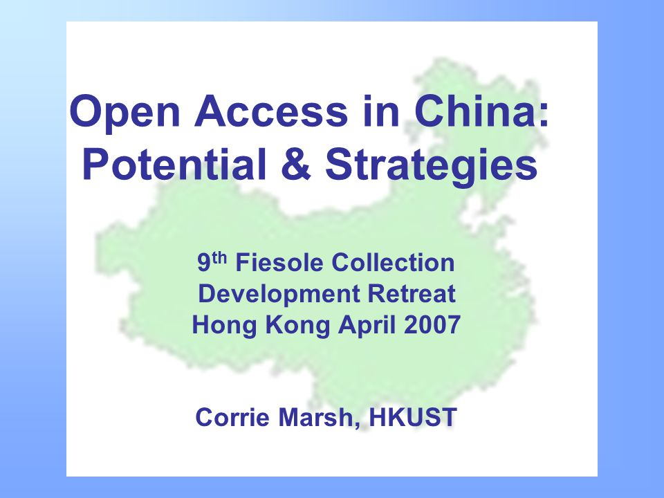 Open Access in China: Potential & Strategies 9 th Fiesole Collection Development Retreat Hong Kong April 2007 Corrie Marsh, HKUST