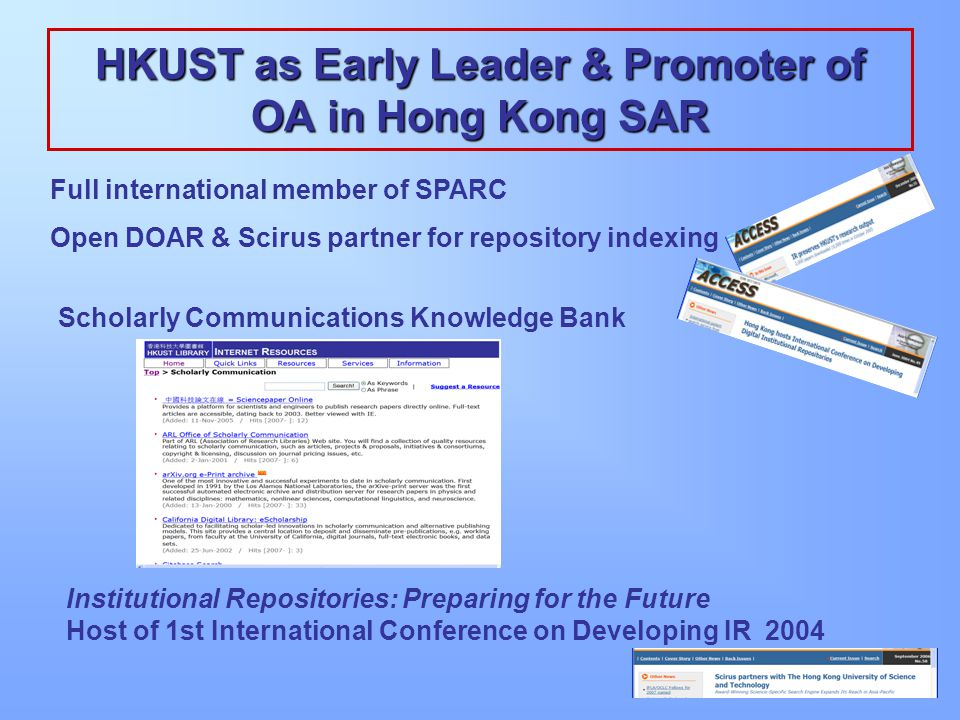 HKUST as Early Leader & Promoter of OA in Hong Kong SAR Full international member of SPARC Open DOAR & Scirus partner for repository indexing Scholarly Communications Knowledge Bank Institutional Repositories: Preparing for the Future Host of 1st International Conference on Developing IR 2004