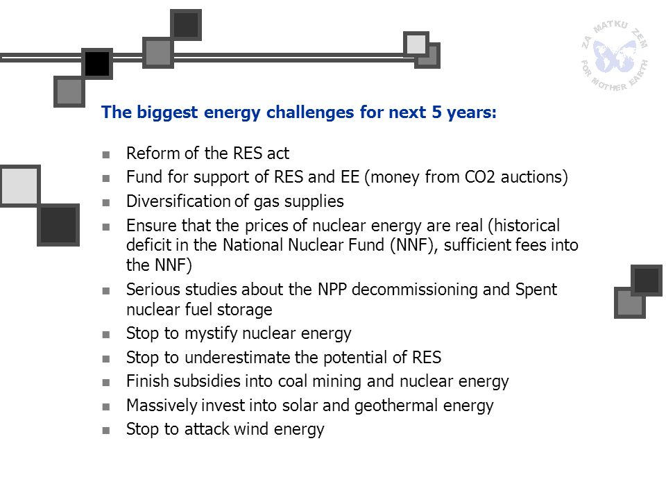 The biggest energy challenges for next 5 years: Reform of the RES act Fund for support of RES and EE (money from CO2 auctions) Diversification of gas supplies Ensure that the prices of nuclear energy are real (historical deficit in the National Nuclear Fund (NNF), sufficient fees into the NNF) Serious studies about the NPP decommissioning and Spent nuclear fuel storage Stop to mystify nuclear energy Stop to underestimate the potential of RES Finish subsidies into coal mining and nuclear energy Massively invest into solar and geothermal energy Stop to attack wind energy