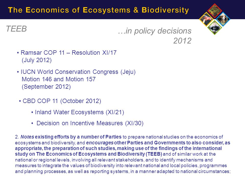 TEEB …in policy decisions 2012 Ramsar COP 11 – Resolution XI/17 (July 2012) IUCN World Conservation Congress (Jeju) Motion 146 and Motion 157 (Septemb