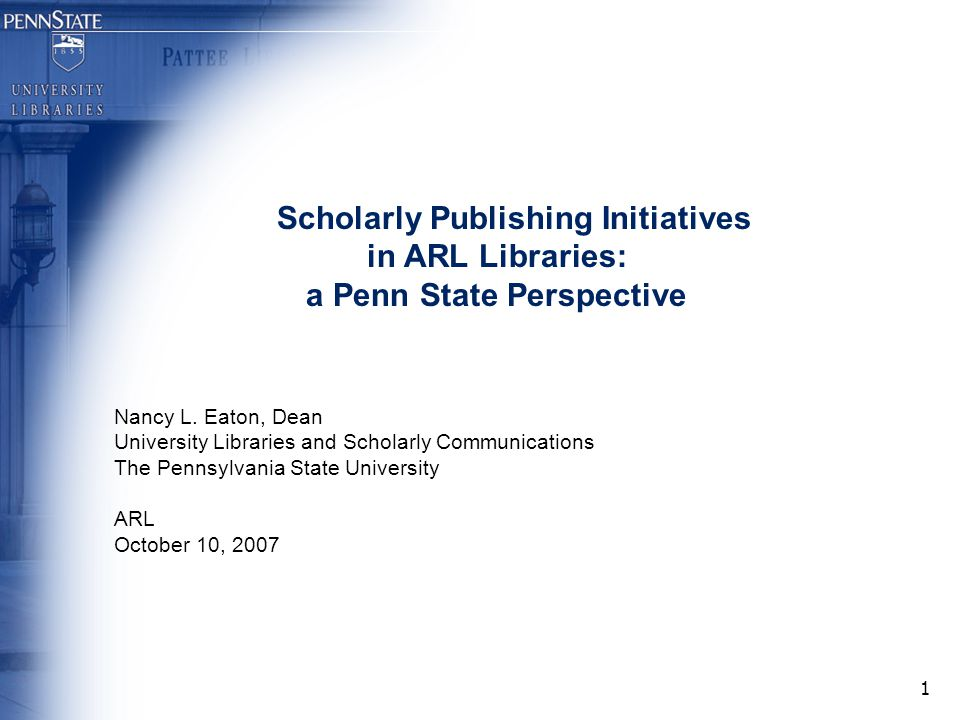 1 Scholarly Publishing Initiatives in ARL Libraries: a Penn State Perspective Nancy L.