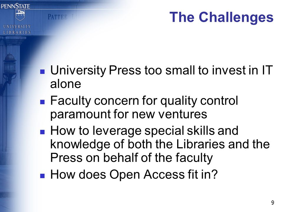 9 The Challenges University Press too small to invest in IT alone Faculty concern for quality control paramount for new ventures How to leverage special skills and knowledge of both the Libraries and the Press on behalf of the faculty How does Open Access fit in