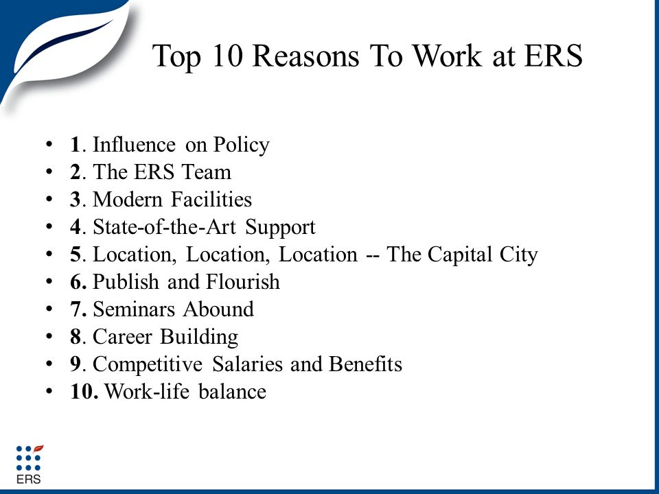 Top 10 Reasons To Work at ERS 1.Influence on Policy 2.