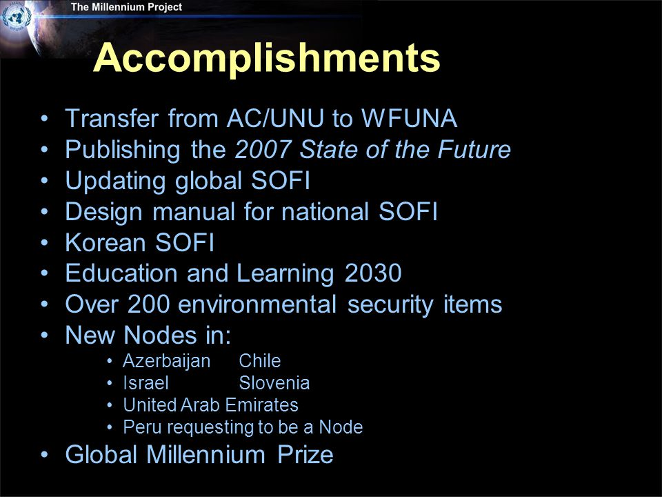 Accomplishments Transfer from AC/UNU to WFUNA Publishing the 2007 State of the Future Updating global SOFI Design manual for national SOFI Korean SOFI Education and Learning 2030 Over 200 environmental security items New Nodes in: AzerbaijanChile IsraelSlovenia United Arab Emirates Peru requesting to be a Node Global Millennium Prize