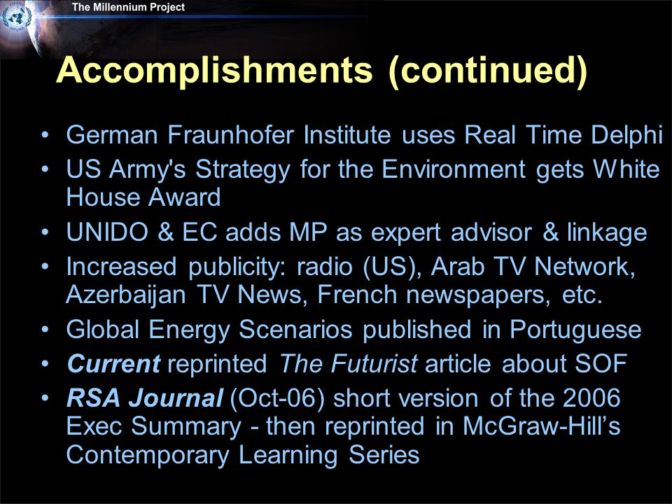 Accomplishments (continued) German Fraunhofer Institute uses Real Time Delphi US Army s Strategy for the Environment gets White House Award UNIDO & EC adds MP as expert advisor & linkage Increased publicity: radio (US), Arab TV Network, Azerbaijan TV News, French newspapers, etc.