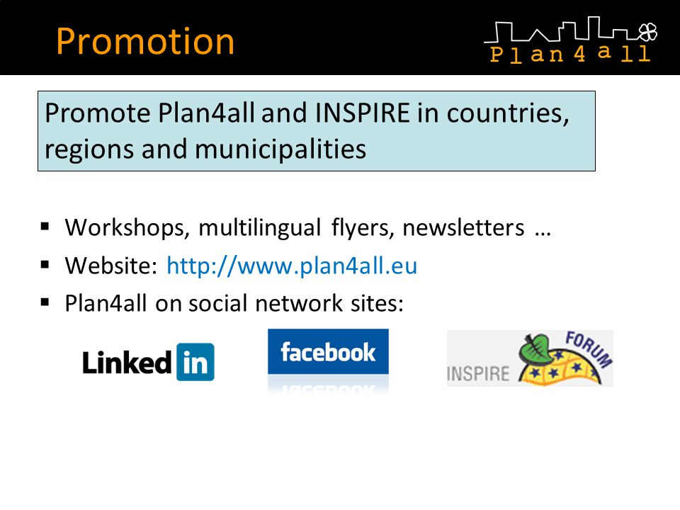 Workshops, multilingual flyers, newsletters … Website: http://www.plan4all.eu Plan4all on social network sites: Promotion Promote Plan4all and INSPIRE