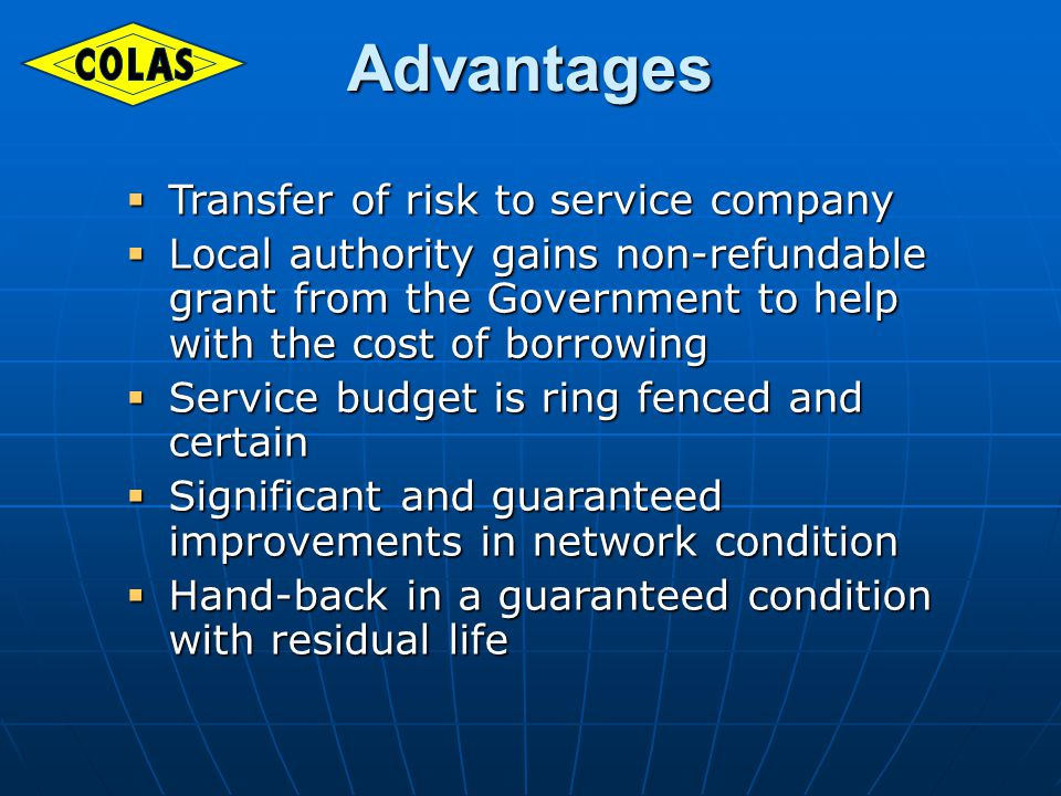 Advantages Transfer of risk to service company Transfer of risk to service company Local authority gains non-refundable grant from the Government to help with the cost of borrowing Local authority gains non-refundable grant from the Government to help with the cost of borrowing Service budget is ring fenced and certain Service budget is ring fenced and certain Significant and guaranteed improvements in network condition Significant and guaranteed improvements in network condition Hand-back in a guaranteed condition with residual life Hand-back in a guaranteed condition with residual life