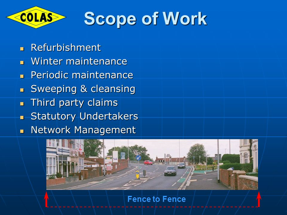 Scope of Work Scope of Work Refurbishment Refurbishment Winter maintenance Winter maintenance Periodic maintenance Periodic maintenance Sweeping & cleansing Sweeping & cleansing Third party claims Third party claims Statutory Undertakers Statutory Undertakers Network Management Network Management Fence to Fence