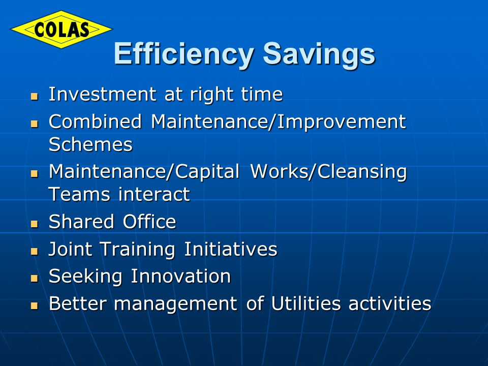 Efficiency Savings Investment at right time Investment at right time Combined Maintenance/Improvement Schemes Combined Maintenance/Improvement Schemes Maintenance/Capital Works/Cleansing Teams interact Maintenance/Capital Works/Cleansing Teams interact Shared Office Shared Office Joint Training Initiatives Joint Training Initiatives Seeking Innovation Seeking Innovation Better management of Utilities activities Better management of Utilities activities