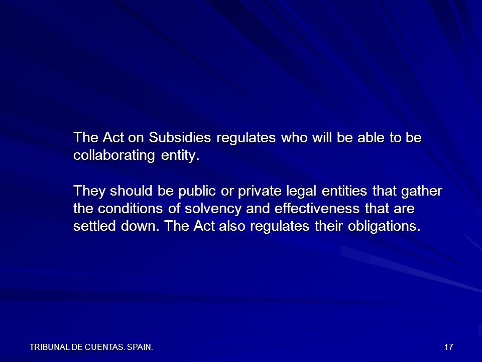 TRIBUNAL DE CUENTAS. SPAIN. 17 The Act on Subsidies regulates who will be able to be collaborating entity. They should be public or private legal enti