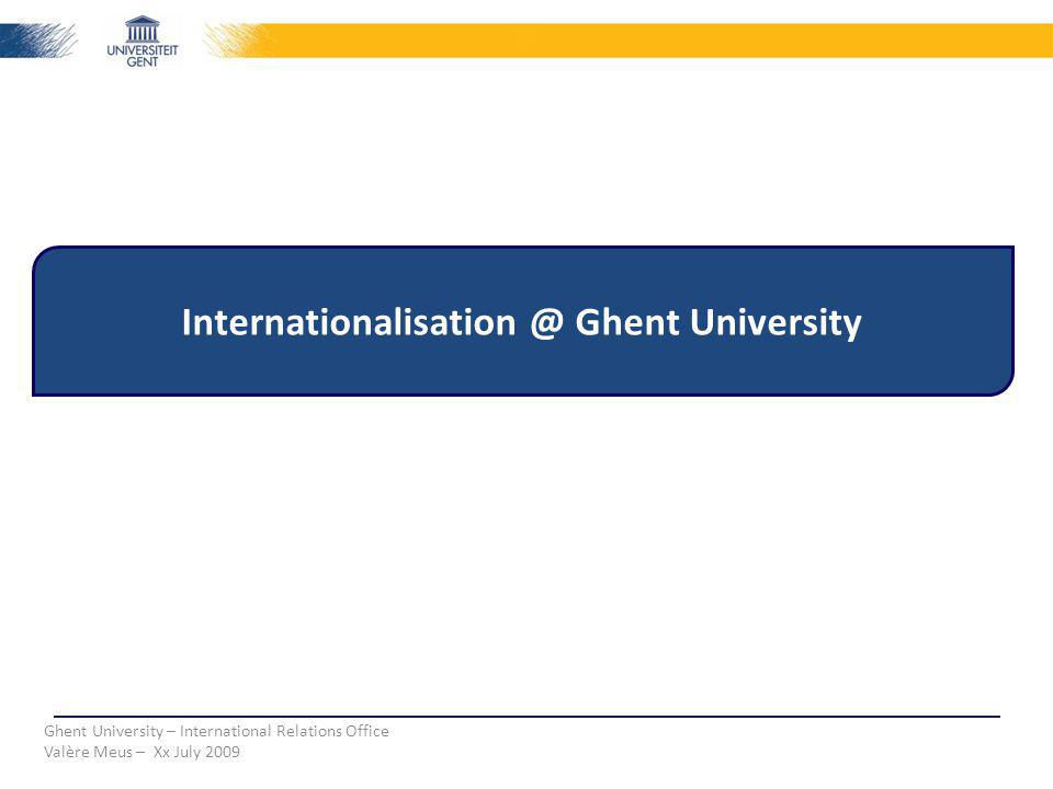 Internationalisation @ Ghent University Ghent University – International Relations Office Valère Meus – Xx July 2009