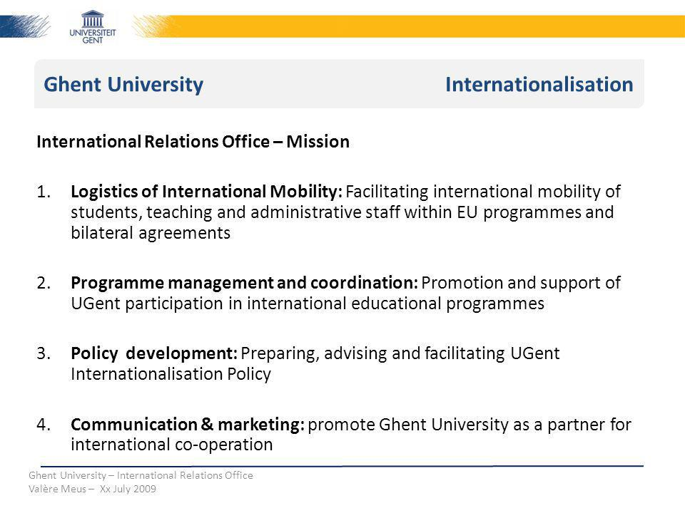 Ghent University Internationalisation Ghent University – International Relations Office Valère Meus – Xx July 2009 International Relations Office – Mission 1.Logistics of International Mobility: Facilitating international mobility of students, teaching and administrative staff within EU programmes and bilateral agreements 2.Programme management and coordination: Promotion and support of UGent participation in international educational programmes 3.