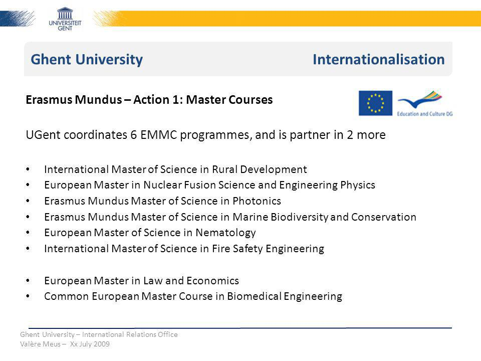 Ghent University Internationalisation Ghent University – International Relations Office Valère Meus – Xx July 2009 Erasmus Mundus – Action 1: Master Courses UGent coordinates 6 EMMC programmes, and is partner in 2 more International Master of Science in Rural Development European Master in Nuclear Fusion Science and Engineering Physics Erasmus Mundus Master of Science in Photonics Erasmus Mundus Master of Science in Marine Biodiversity and Conservation European Master of Science in Nematology International Master of Science in Fire Safety Engineering European Master in Law and Economics Common European Master Course in Biomedical Engineering