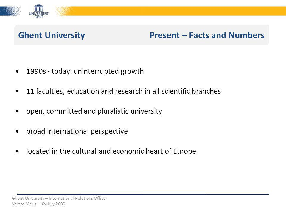 Ghent University Present – Facts and Numbers Ghent University – International Relations Office Valère Meus – Xx July 2009 1990s - today: uninterrupted growth 11 faculties, education and research in all scientific branches open, committed and pluralistic university broad international perspective located in the cultural and economic heart of Europe
