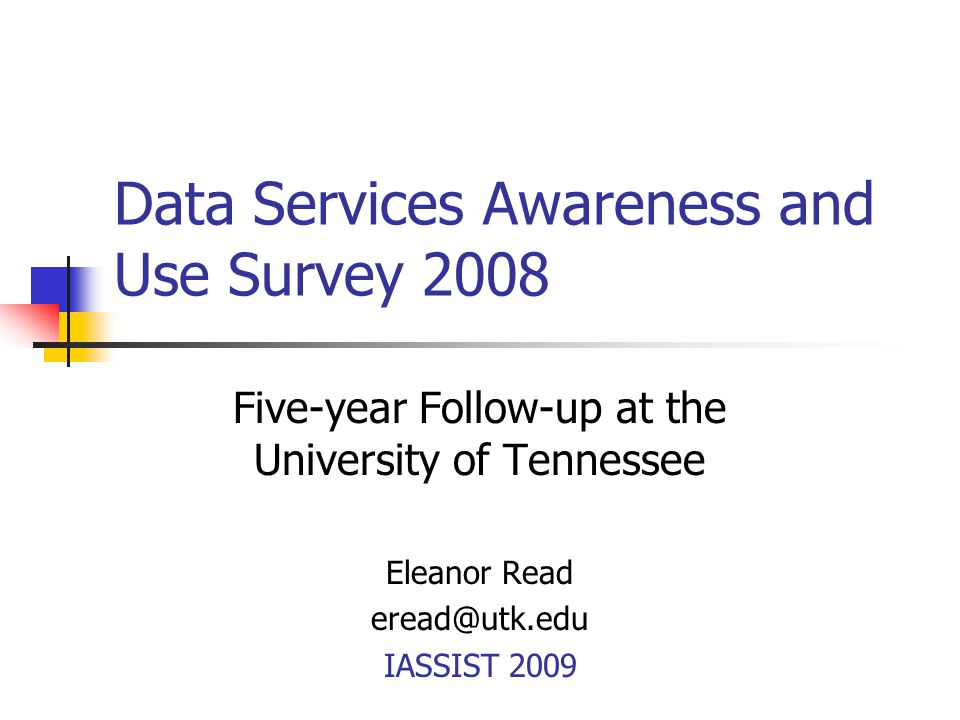 Data Services Awareness and Use Survey 2008 Five-year Follow-up at the University of Tennessee Eleanor Read eread@utk.edu IASSIST 2009