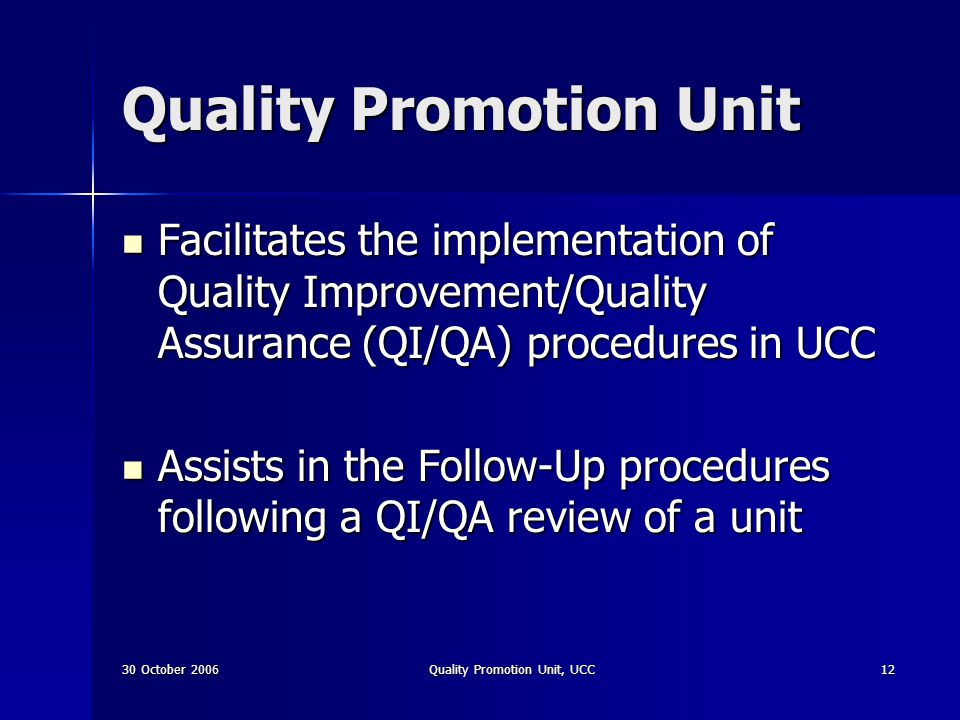30 October 2006Quality Promotion Unit, UCC12 Quality Promotion Unit Facilitates the implementation of Quality Improvement/Quality Assurance (QI/QA) pr