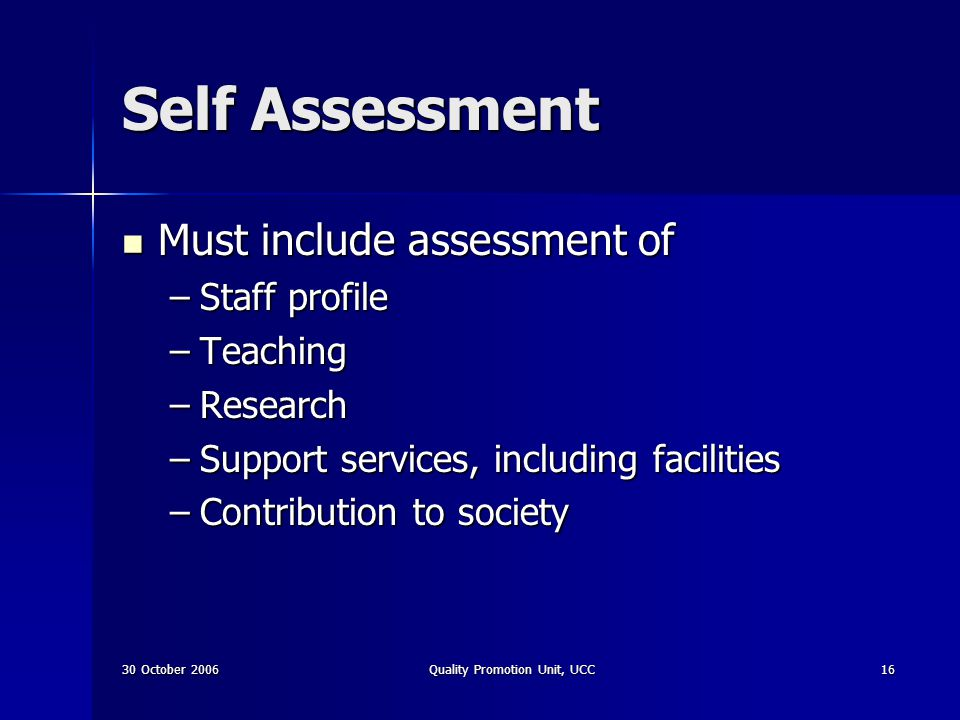 30 October 2006Quality Promotion Unit, UCC16 Self Assessment Must include assessment of Must include assessment of –Staff profile –Teaching –Research