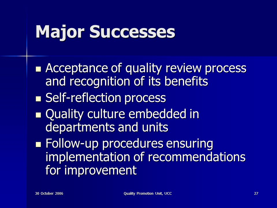 30 October 2006Quality Promotion Unit, UCC27 Major Successes Acceptance of quality review process and recognition of its benefits Acceptance of qualit