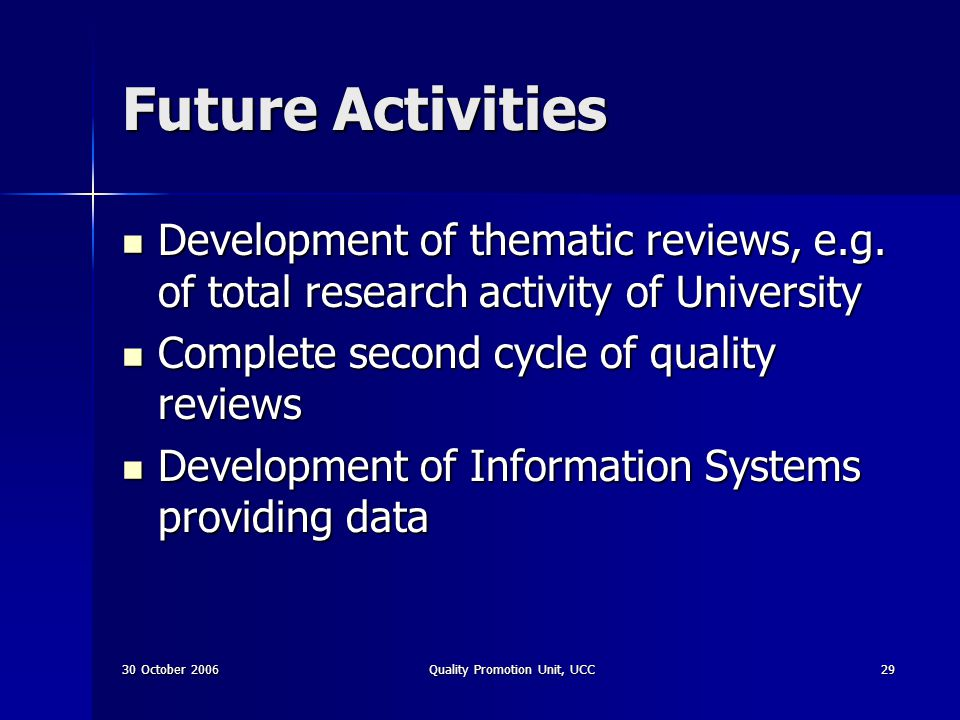 30 October 2006Quality Promotion Unit, UCC29 Future Activities Development of thematic reviews, e.g. of total research activity of University Developm