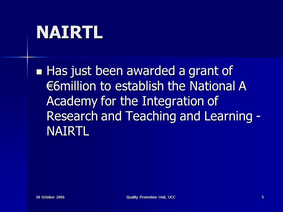 30 October 2006Quality Promotion Unit, UCC5 NAIRTL Has just been awarded a grant of 6million to establish the National A Academy for the Integration o