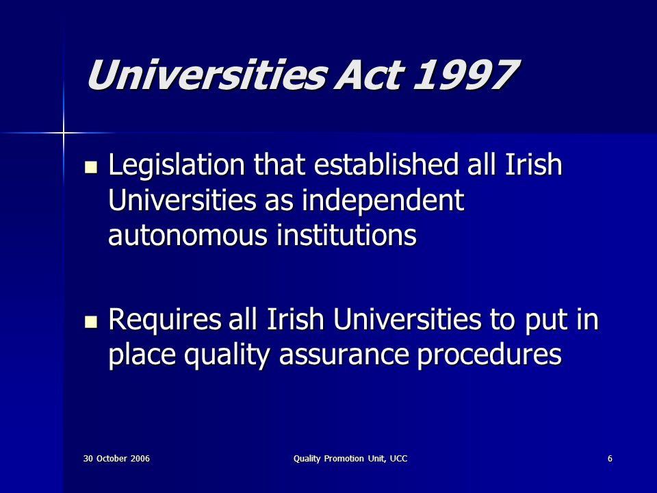 30 October 2006Quality Promotion Unit, UCC7 Section 35: QA To promote the improvement of the quality of education of students and all related activities To promote the improvement of the quality of education of students and all related activities Responsibility for process rests with the University Responsibility for process rests with the University