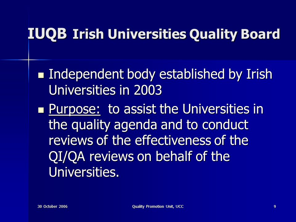 30 October 2006Quality Promotion Unit, UCC10 UCC action The Governing Body appointed members to a Quality Promotion Committee in 1998 The Governing Body appointed members to a Quality Promotion Committee in 1998 Governing Body established the Quality Promotion Unit in 1999 Governing Body established the Quality Promotion Unit in 1999