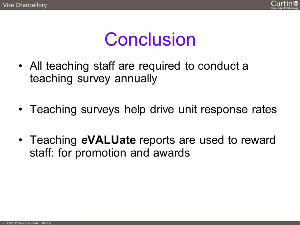 Conclusion All teaching staff are required to conduct a teaching survey annually Teaching surveys help drive unit response rates Teaching eVALUate reports are used to reward staff: for promotion and awards