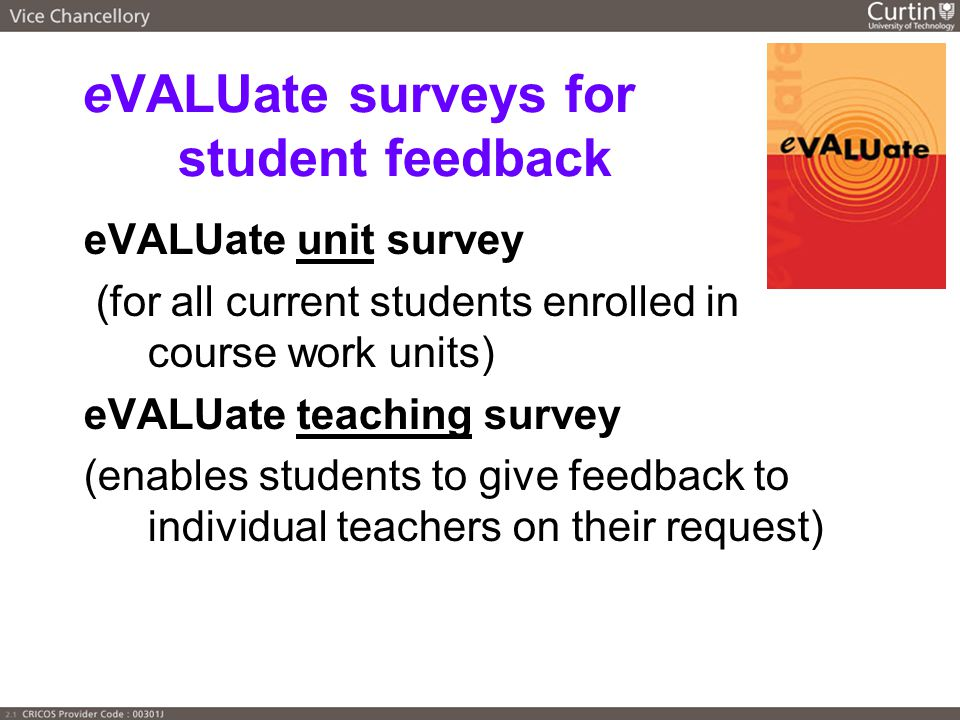 eVALUate surveys for student feedback eVALUate unit survey (for all current students enrolled in course work units) eVALUate teaching survey (enables students to give feedback to individual teachers on their request)