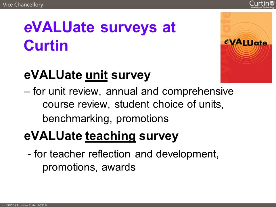 eVALUate surveys at Curtin eVALUate unit survey – for unit review, annual and comprehensive course review, student choice of units, benchmarking, promotions eVALUate teaching survey - for teacher reflection and development, promotions, awards