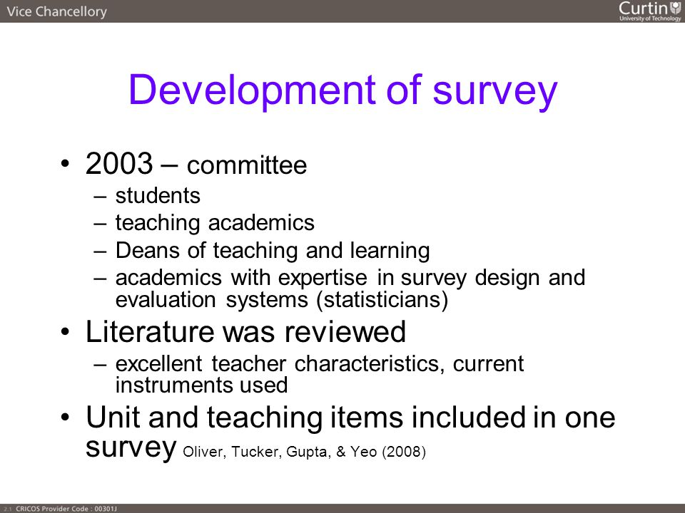Development of survey 2003 – committee –students –teaching academics –Deans of teaching and learning –academics with expertise in survey design and evaluation systems (statisticians) Literature was reviewed –excellent teacher characteristics, current instruments used Unit and teaching items included in one survey Oliver, Tucker, Gupta, & Yeo (2008)