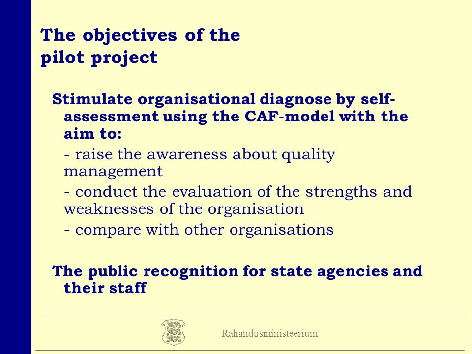 Rahandusministeerium The objectives of the pilot project Stimulate organisational diagnose by self- assessment using the CAF-model with the aim to: -