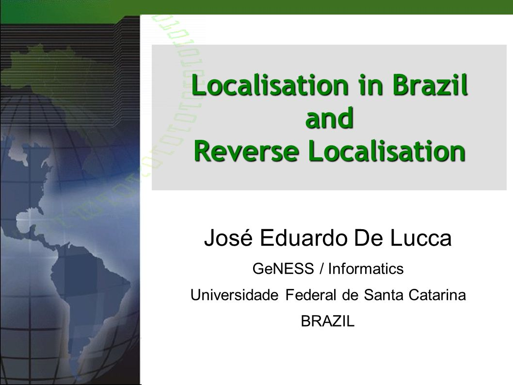 José Eduardo De Lucca GeNESS / Informatics Universidade Federal de Santa Catarina BRAZIL Localisation in Brazil and Reverse Localisation