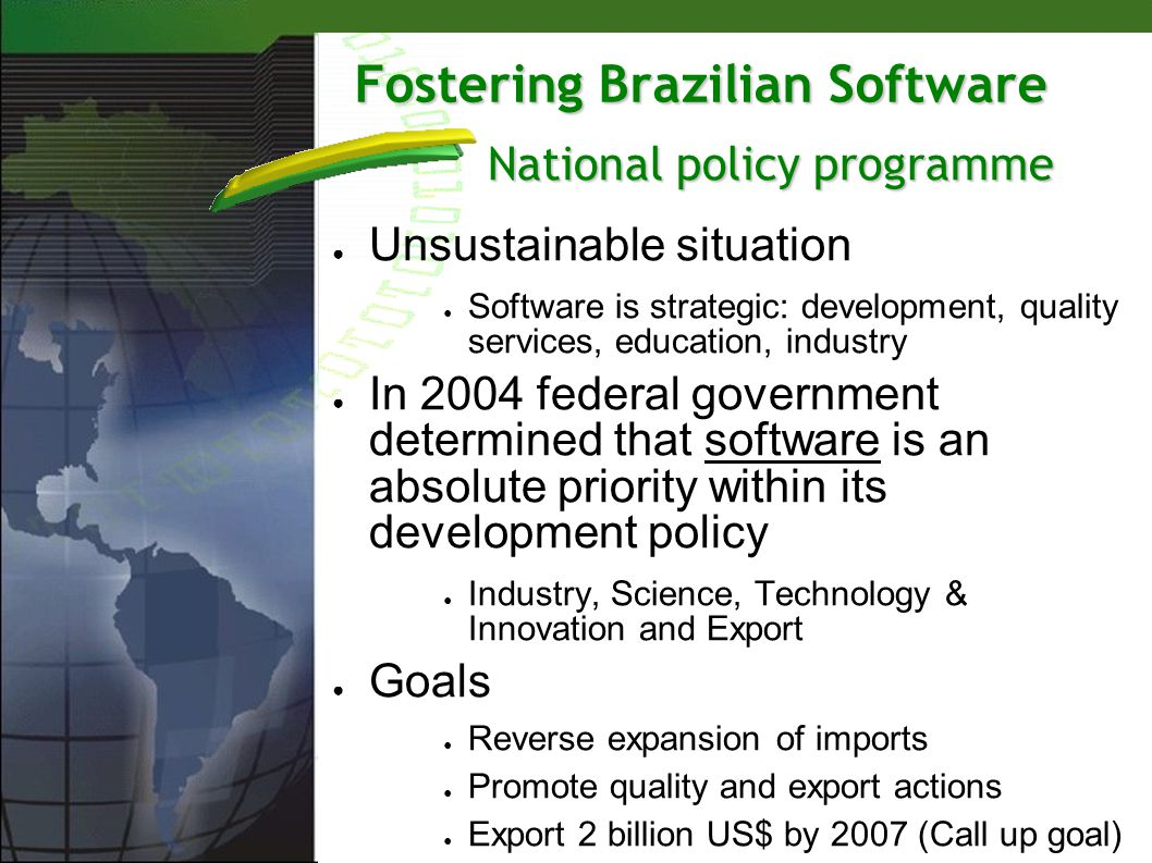 Fostering Brazilian Software Unsustainable situation Software is strategic: development, quality services, education, industry In 2004 federal governm
