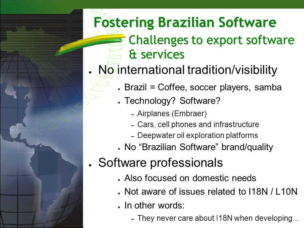 Fostering Brazilian Software No international tradition/visibility Brazil = Coffee, soccer players, samba Technology? Software? – Airplanes (Embraer)
