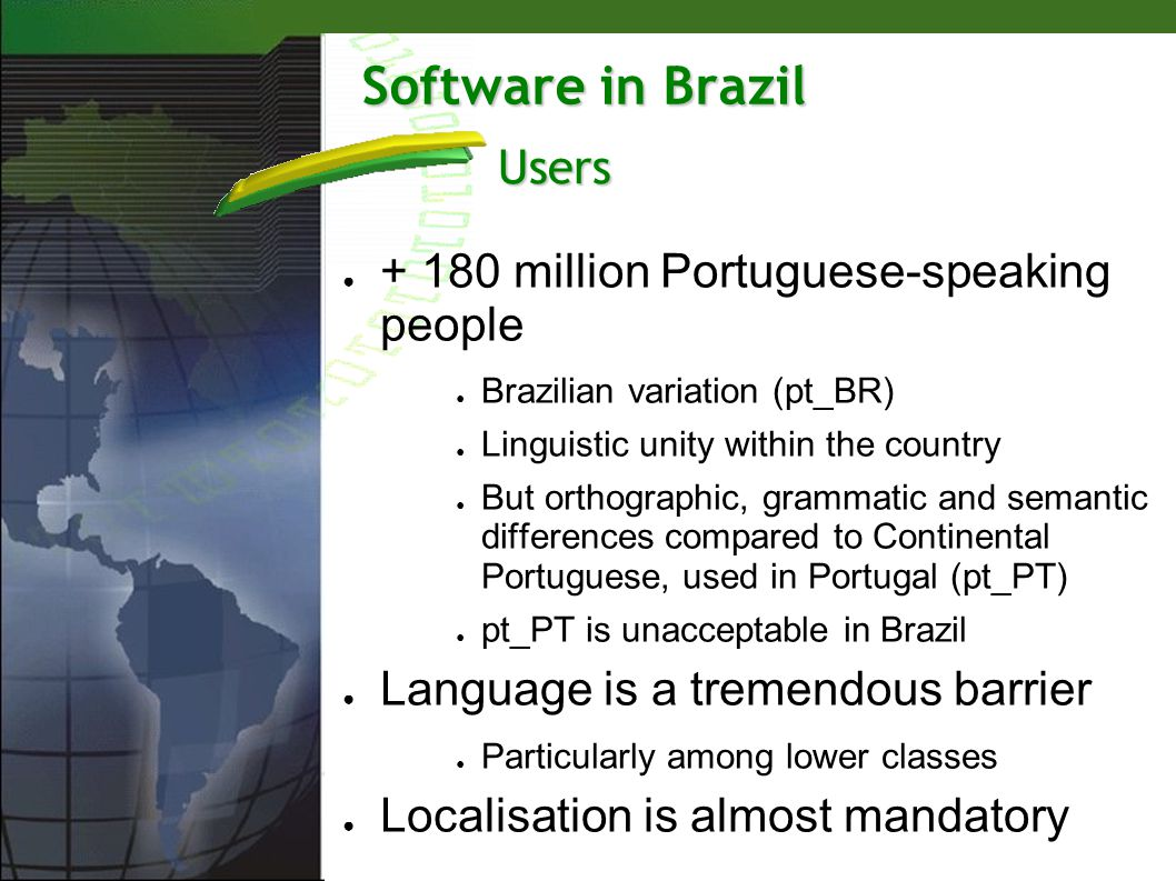 Software in Brazil + 180 million Portuguese-speaking people Brazilian variation (pt_BR) Linguistic unity within the country But orthographic, grammati
