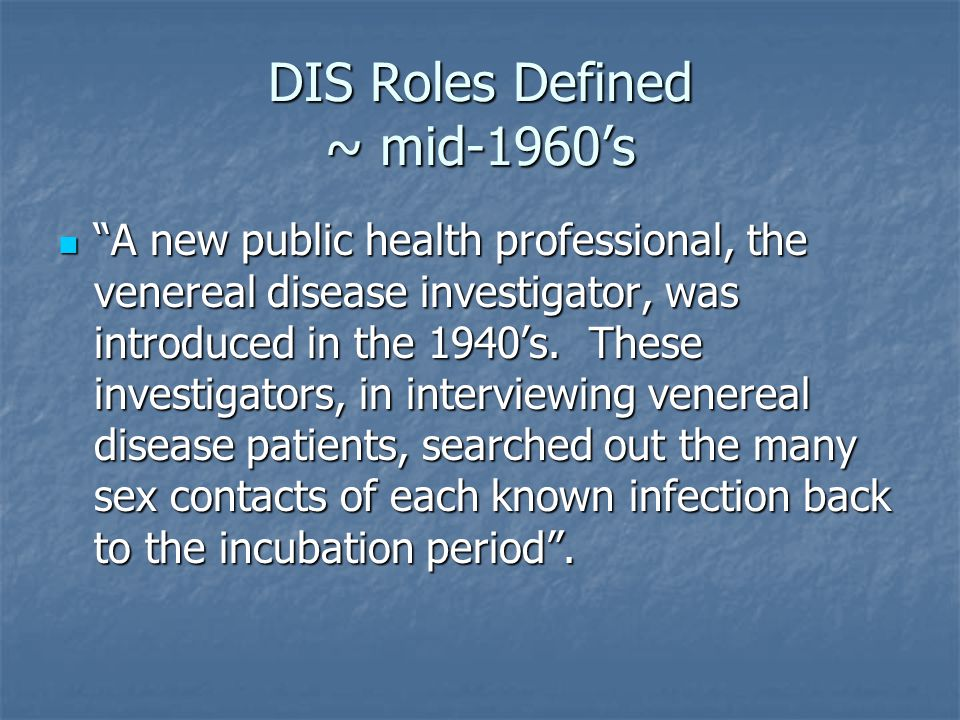 DIS Roles Defined ~ mid-1960s A new public health professional, the venereal disease investigator, was introduced in the 1940s.