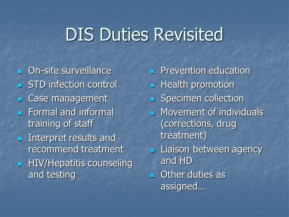 DIS Duties Revisited On-site surveillance On-site surveillance STD infection control STD infection control Case management Case management Formal and informal training of staff Formal and informal training of staff Interpret results and recommend treatment Interpret results and recommend treatment HIV/Hepatitis counseling and testing HIV/Hepatitis counseling and testing Prevention education Prevention education Health promotion Health promotion Specimen collection Specimen collection Movement of individuals (corrections, drug treatment) Movement of individuals (corrections, drug treatment) Liaison between agency and HD Liaison between agency and HD Other duties as assigned… Other duties as assigned…