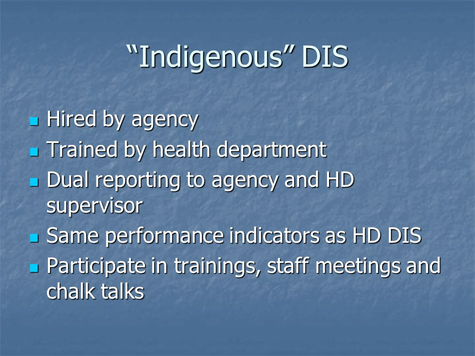 Indigenous DIS Hired by agency Hired by agency Trained by health department Trained by health department Dual reporting to agency and HD supervisor Dual reporting to agency and HD supervisor Same performance indicators as HD DIS Same performance indicators as HD DIS Participate in trainings, staff meetings and chalk talks Participate in trainings, staff meetings and chalk talks