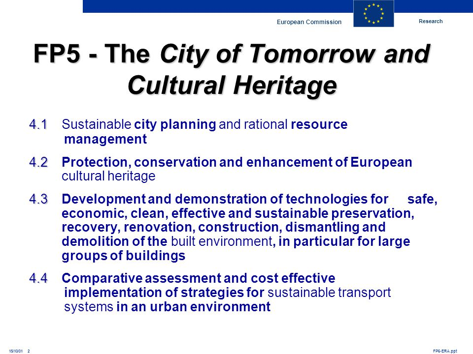 Research European Commission FP6-ERA.ppt15/10/01 2 FP5 - The City of Tomorrow and Cultural Heritage 4.1 4.1Sustainable city planning and rational reso