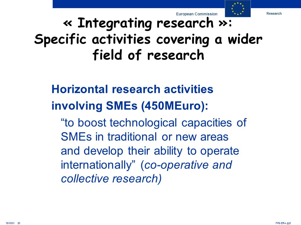 Research European Commission FP6-ERA.ppt15/10/01 20 « Integrating research »: Specific activities covering a wider field of research Horizontal resear