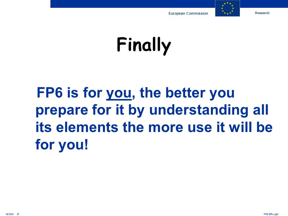 Research European Commission FP6-ERA.ppt15/10/01 37 FP6 is for you, the better you prepare for it by understanding all its elements the more use it wi
