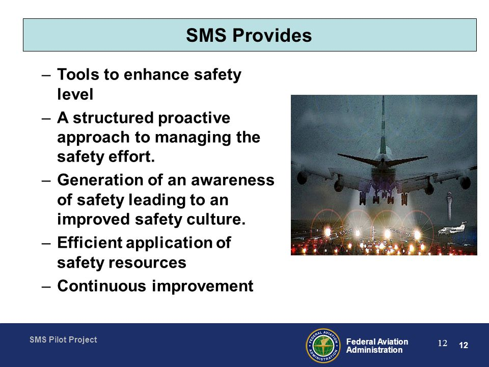 12 Federal Aviation Administration SMS Pilot Project 12 SMS Provides –Tools to enhance safety level –A structured proactive approach to managing the safety effort.