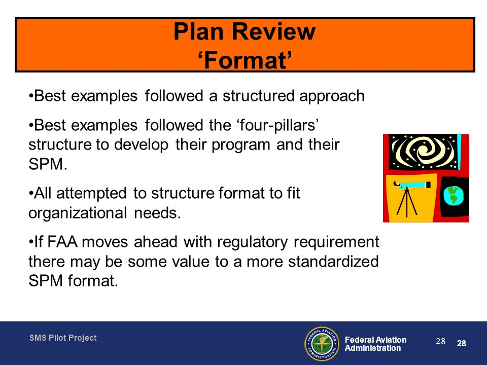 28 Federal Aviation Administration SMS Pilot Project 28 Plan Review Format Best examples followed a structured approach Best examples followed the four-pillars structure to develop their program and their SPM.