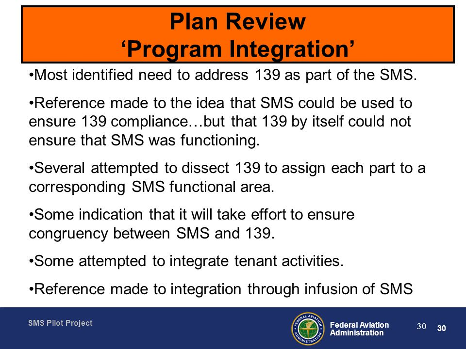 30 Federal Aviation Administration SMS Pilot Project 30 Plan Review Program Integration Most identified need to address 139 as part of the SMS.