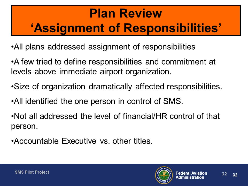 32 Federal Aviation Administration SMS Pilot Project 32 Plan Review Assignment of Responsibilities All plans addressed assignment of responsibilities A few tried to define responsibilities and commitment at levels above immediate airport organization.