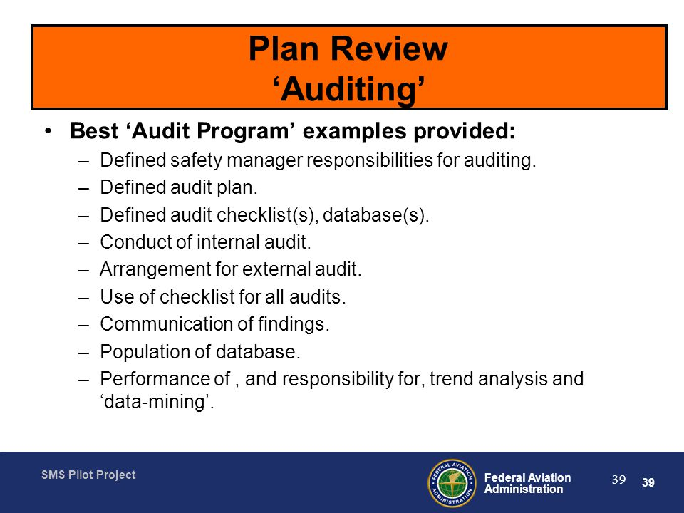 39 Federal Aviation Administration SMS Pilot Project 39 Plan Review Auditing Best Audit Program examples provided: –Defined safety manager responsibilities for auditing.