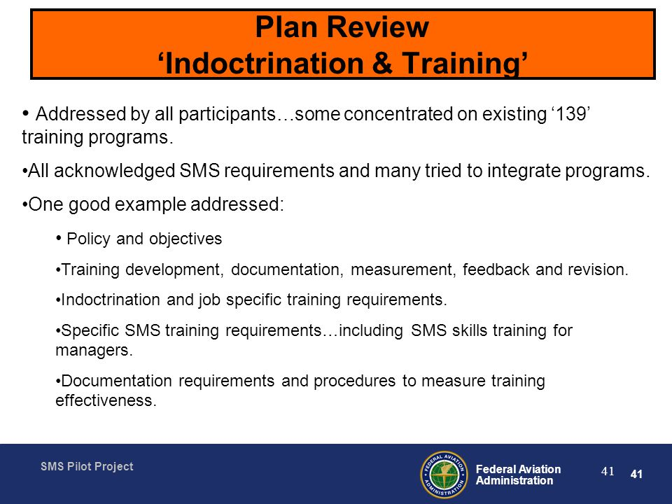 41 Federal Aviation Administration SMS Pilot Project 41 Plan Review Indoctrination & Training Addressed by all participants…some concentrated on existing 139 training programs.